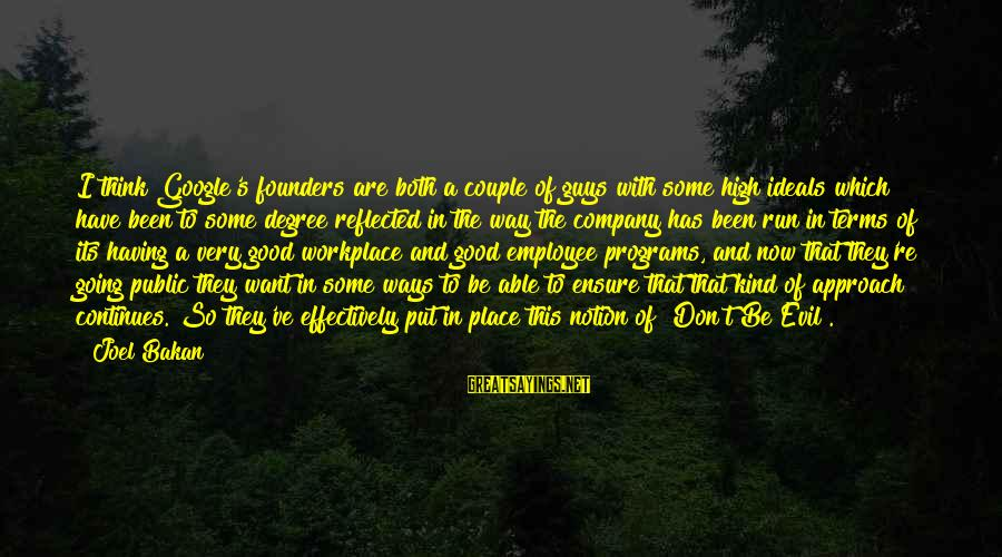Google Company Sayings By Joel Bakan: I think Google's founders are both a couple of guys with some high ideals which