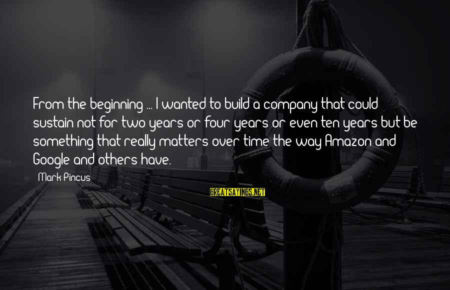 Google Company Sayings By Mark Pincus: From the beginning ... I wanted to build a company that could sustain not for