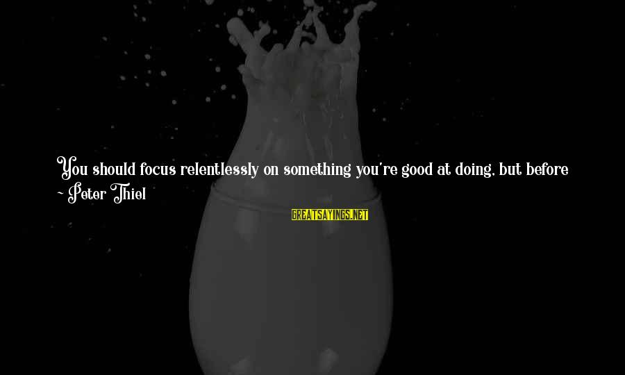 Google Company Sayings By Peter Thiel: You should focus relentlessly on something you're good at doing, but before that you must