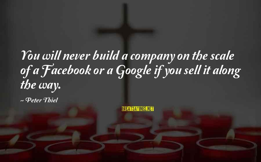 Google Company Sayings By Peter Thiel: You will never build a company on the scale of a Facebook or a Google