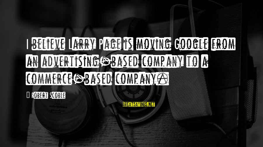 Google Company Sayings By Robert Scoble: I believe Larry Page is moving Google from an advertising-based company to a commerce-based company.