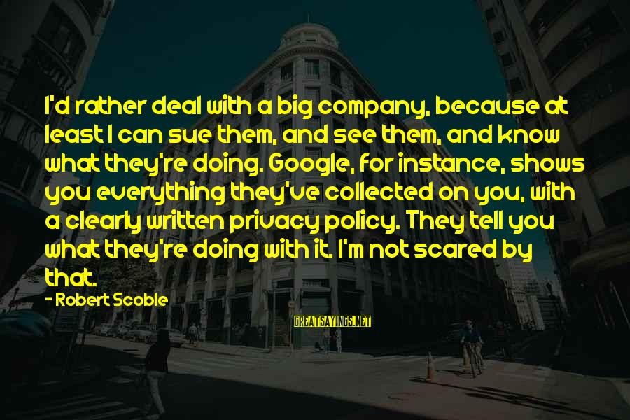 Google Company Sayings By Robert Scoble: I'd rather deal with a big company, because at least I can sue them, and