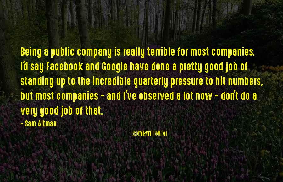Google Company Sayings By Sam Altman: Being a public company is really terrible for most companies. I'd say Facebook and Google