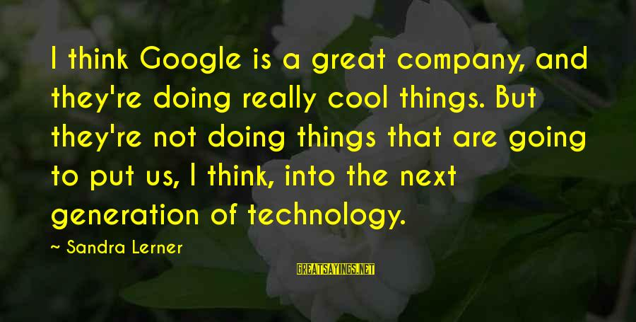 Google Company Sayings By Sandra Lerner: I think Google is a great company, and they're doing really cool things. But they're