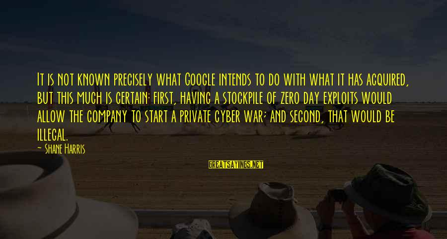 Google Company Sayings By Shane Harris: It is not known precisely what Google intends to do with what it has acquired,