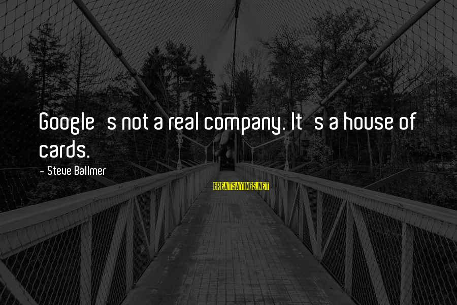 Google Company Sayings By Steve Ballmer: Google's not a real company. It's a house of cards.