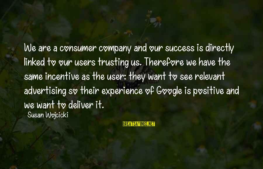 Google Company Sayings By Susan Wojcicki: We are a consumer company and our success is directly linked to our users trusting