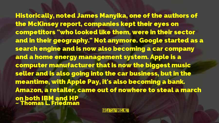 Google Company Sayings By Thomas L. Friedman: Historically, noted James Manyika, one of the authors of the McKinsey report, companies kept their