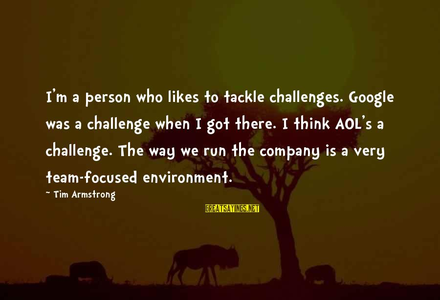 Google Company Sayings By Tim Armstrong: I'm a person who likes to tackle challenges. Google was a challenge when I got