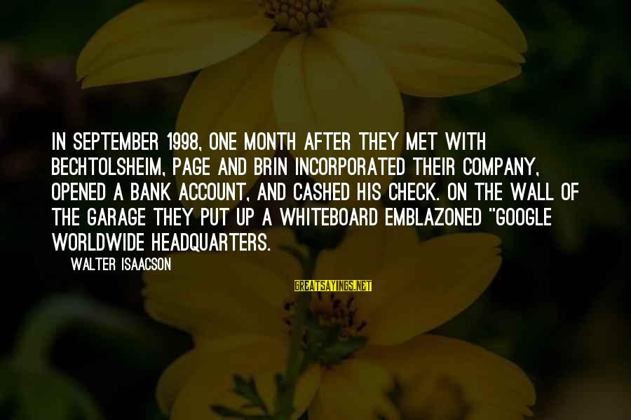 Google Company Sayings By Walter Isaacson: In September 1998, one month after they met with Bechtolsheim, Page and Brin incorporated their