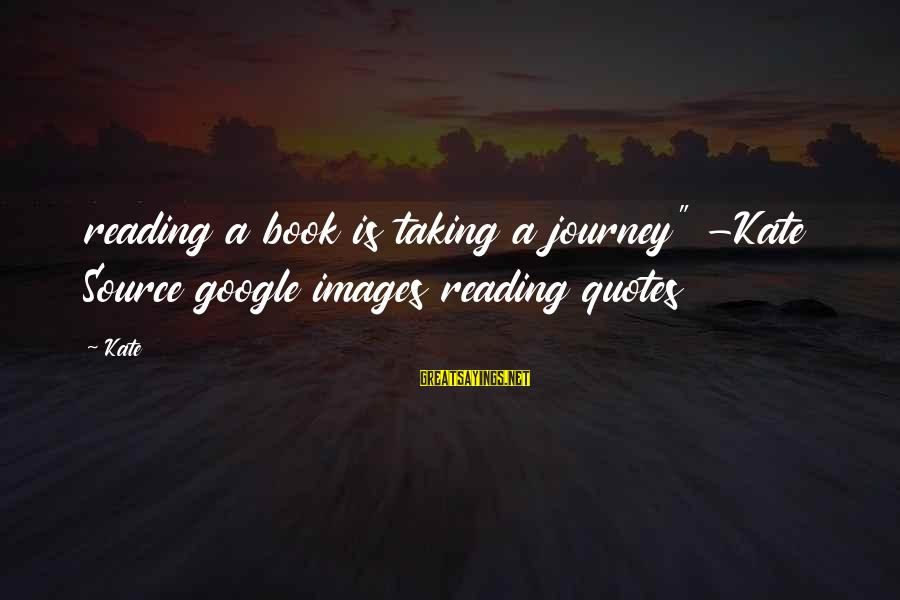 """Google Images Sayings By Kate: reading a book is taking a journey"""" -Kate Source google images reading quotes"""