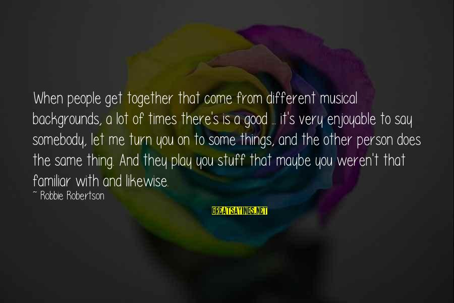 Google Images Sayings By Robbie Robertson: When people get together that come from different musical backgrounds, a lot of times there's