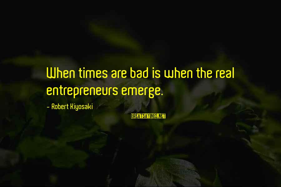 Google Images Sayings By Robert Kiyosaki: When times are bad is when the real entrepreneurs emerge.