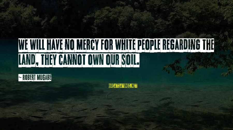 Google Images Sayings By Robert Mugabe: We will have no mercy for white people regarding the land, they cannot own our
