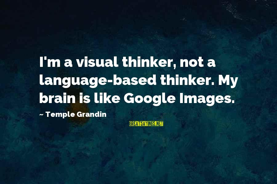 Google Images Sayings By Temple Grandin: I'm a visual thinker, not a language-based thinker. My brain is like Google Images.