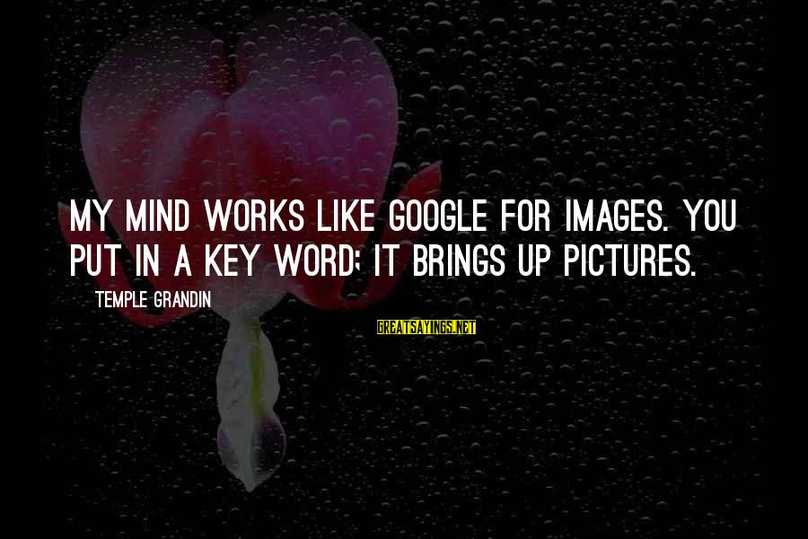 Google Images Sayings By Temple Grandin: My mind works like Google for images. You put in a key word; it brings