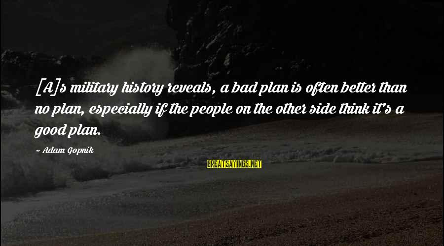 Gopnik Sayings By Adam Gopnik: [A]s military history reveals, a bad plan is often better than no plan, especially if