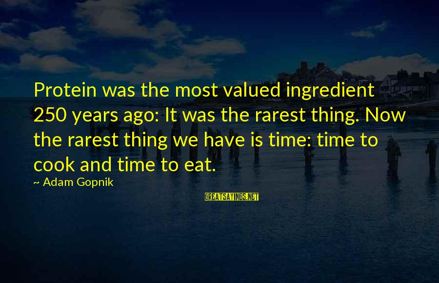 Gopnik Sayings By Adam Gopnik: Protein was the most valued ingredient 250 years ago: It was the rarest thing. Now