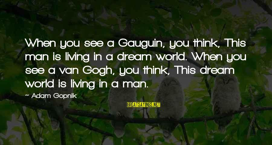 Gopnik Sayings By Adam Gopnik: When you see a Gauguin, you think, This man is living in a dream world.