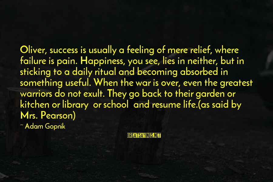 Gopnik Sayings By Adam Gopnik: Oliver, success is usually a feeling of mere relief, where failure is pain. Happiness, you