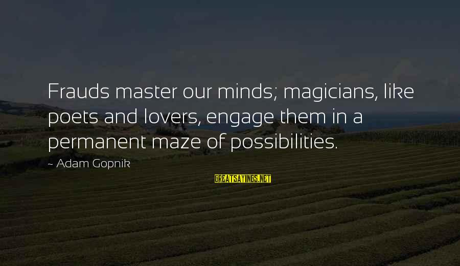 Gopnik Sayings By Adam Gopnik: Frauds master our minds; magicians, like poets and lovers, engage them in a permanent maze