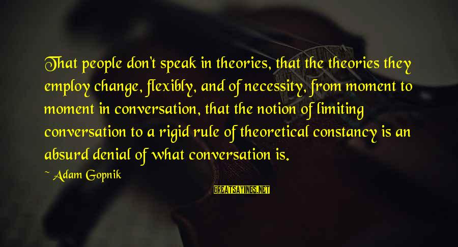 Gopnik Sayings By Adam Gopnik: That people don't speak in theories, that the theories they employ change, flexibly, and of