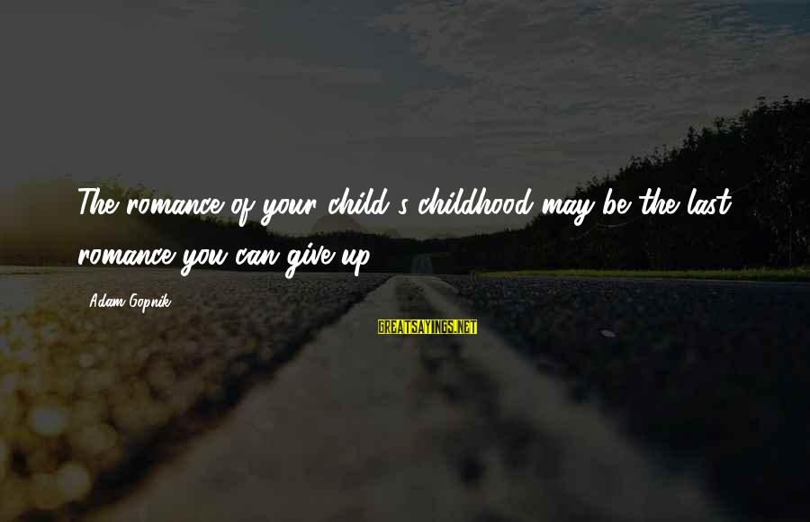 Gopnik Sayings By Adam Gopnik: The romance of your child's childhood may be the last romance you can give up.