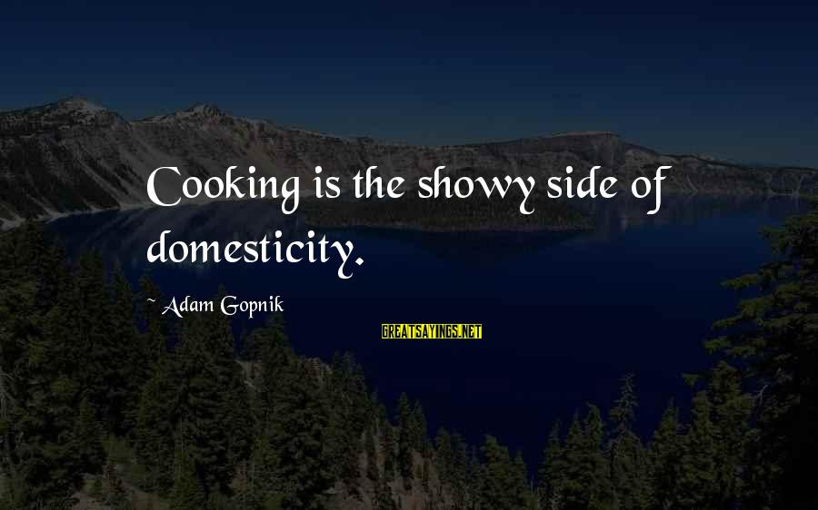 Gopnik Sayings By Adam Gopnik: Cooking is the showy side of domesticity.