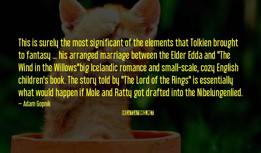 Gopnik Sayings By Adam Gopnik: This is surely the most significant of the elements that Tolkien brought to fantasy ...