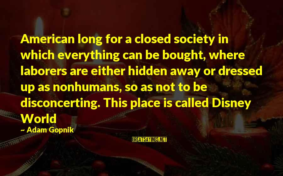 Gopnik Sayings By Adam Gopnik: American long for a closed society in which everything can be bought, where laborers are