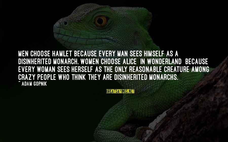 Gopnik Sayings By Adam Gopnik: Men choose Hamlet because every man sees himself as a disinherited monarch. Women choose Alice