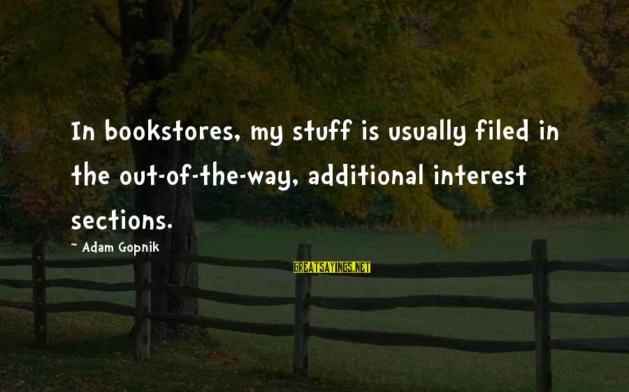 Gopnik Sayings By Adam Gopnik: In bookstores, my stuff is usually filed in the out-of-the-way, additional interest sections.