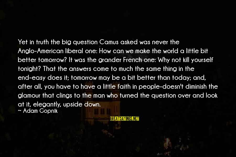 Gopnik Sayings By Adam Gopnik: Yet in truth the big question Camus asked was never the Anglo-American liberal one: How