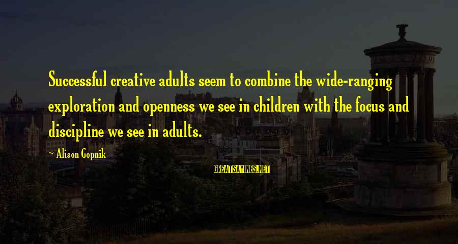 Gopnik Sayings By Alison Gopnik: Successful creative adults seem to combine the wide-ranging exploration and openness we see in children