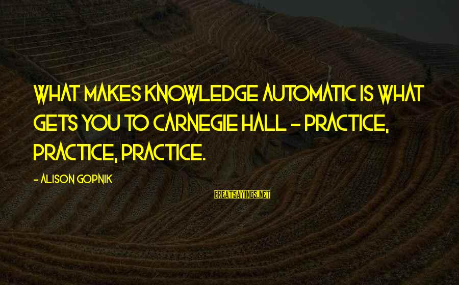 Gopnik Sayings By Alison Gopnik: What makes knowledge automatic is what gets you to Carnegie Hall - practice, practice, practice.