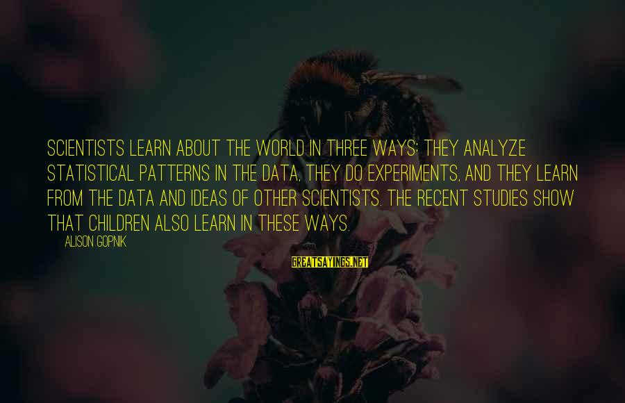 Gopnik Sayings By Alison Gopnik: Scientists learn about the world in three ways: They analyze statistical patterns in the data,