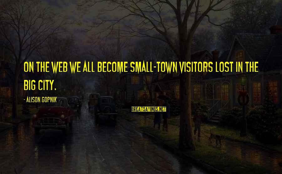 Gopnik Sayings By Alison Gopnik: On the Web we all become small-town visitors lost in the big city.