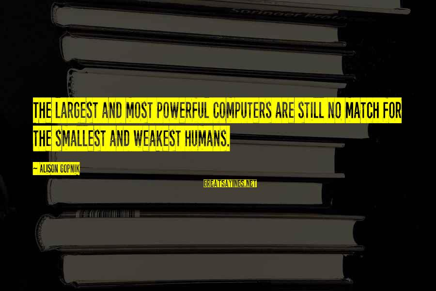 Gopnik Sayings By Alison Gopnik: The largest and most powerful computers are still no match for the smallest and weakest