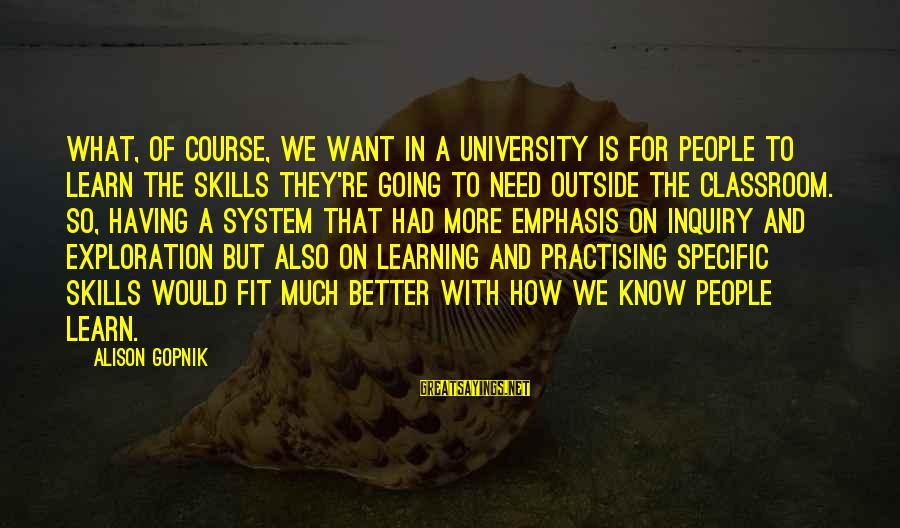 Gopnik Sayings By Alison Gopnik: What, of course, we want in a university is for people to learn the skills