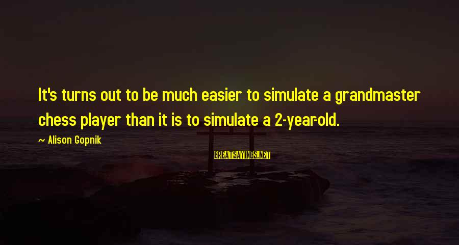 Gopnik Sayings By Alison Gopnik: It's turns out to be much easier to simulate a grandmaster chess player than it