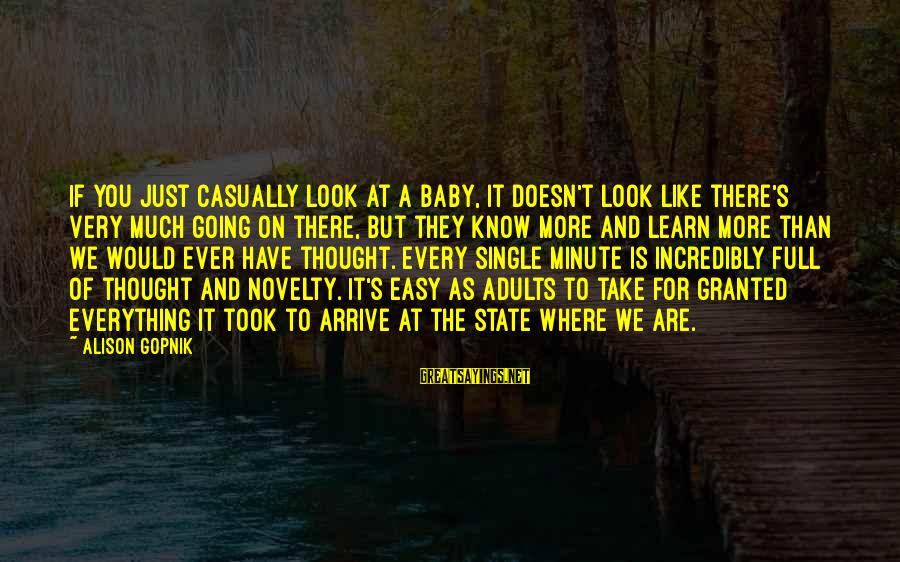 Gopnik Sayings By Alison Gopnik: If you just casually look at a baby, it doesn't look like there's very much