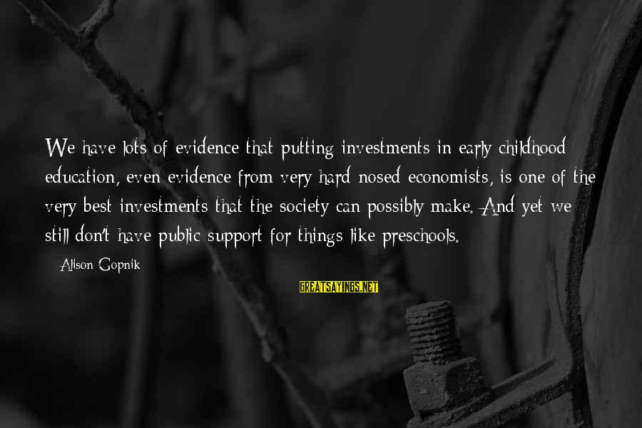 Gopnik Sayings By Alison Gopnik: We have lots of evidence that putting investments in early childhood education, even evidence from