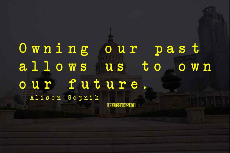Gopnik Sayings By Alison Gopnik: Owning our past allows us to own our future.