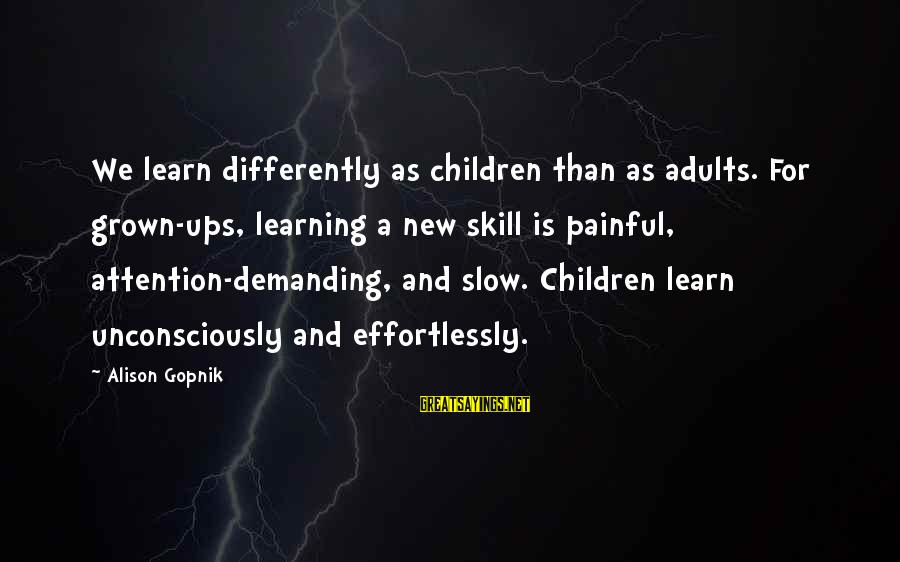 Gopnik Sayings By Alison Gopnik: We learn differently as children than as adults. For grown-ups, learning a new skill is