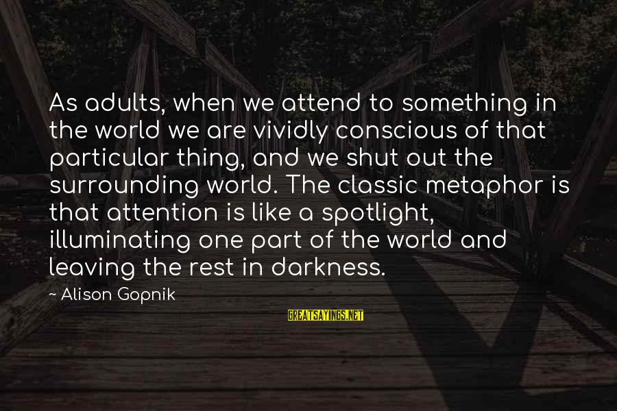 Gopnik Sayings By Alison Gopnik: As adults, when we attend to something in the world we are vividly conscious of