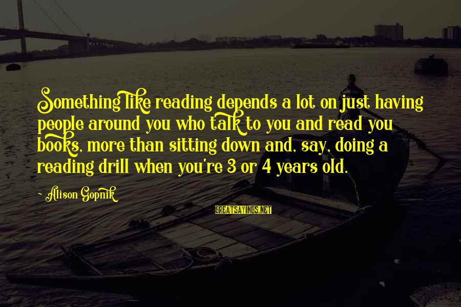 Gopnik Sayings By Alison Gopnik: Something like reading depends a lot on just having people around you who talk to