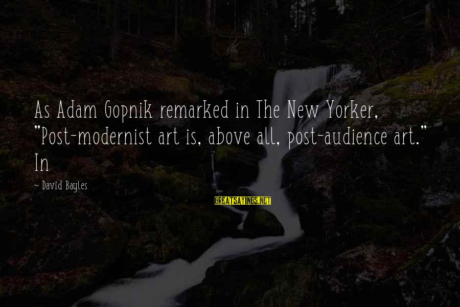 """Gopnik Sayings By David Bayles: As Adam Gopnik remarked in The New Yorker, """"Post-modernist art is, above all, post-audience art."""""""