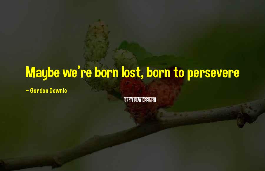 Gordon Downie Sayings: Maybe we're born lost, born to persevere