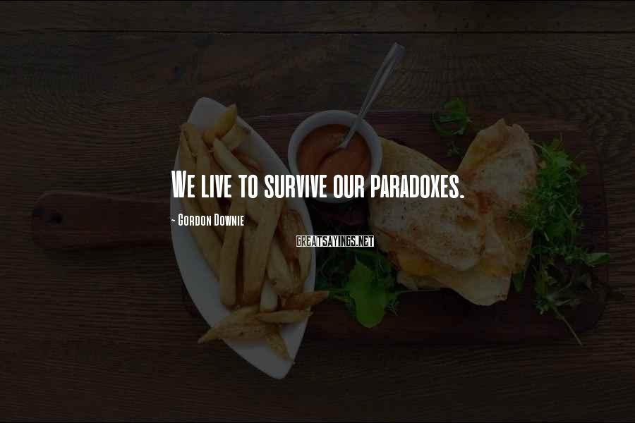 Gordon Downie Sayings: We live to survive our paradoxes.