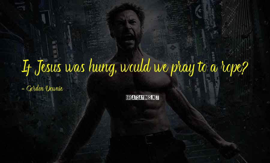 Gordon Downie Sayings: If Jesus was hung, would we pray to a rope?